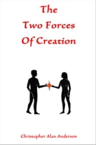 The Two Forces of Creation by Christopher Alan Anderson
