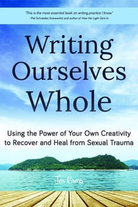 Writing Ourselves Whole: Using the Power of Your Own Creativity to Recover and Heal from Sexual…