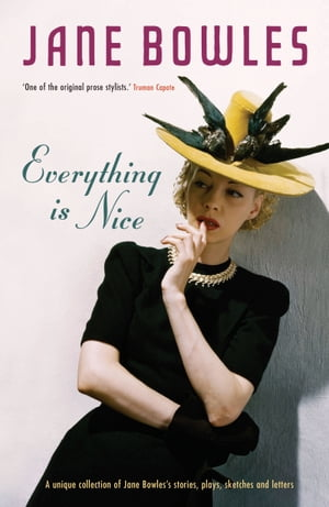 Everything is Nice Jane Bowles: Collected Stories,  Sketches and Plays