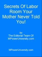 Secrets Of Labor Room Your Mother Never Told You! by Editorial Team Of MPowerUniversity.com