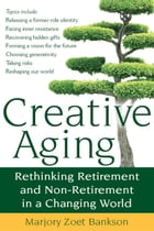 Creative Aging: Rethinking Retirement and Non-Retirement in a Changing World by Marjory Zoet Bankson
