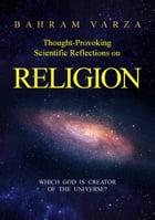 Thought-provoking Scientific Reflections on Religion: Which God is Creator of the Universe? by Bahram Varza