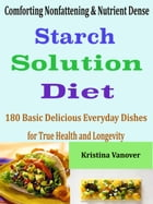 Comforting Nonfattening & Nutrient Dense Starch Solution Diet: 180 Basic Delicious Everyday Dishes for True Health and Longevity by Kristina Vanover