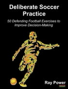 Deliberate Soccer Practice: 50 Defending Football Exercises to Improve Decision-Making by Ray Power