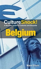 CultureShock! Belgium: A Survival Guide to Customs and Etiquette by Mark Elliott