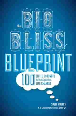 The Big Bliss Blueprint: 100 Little Thoughts to Build Positive Life Changes by Shell Phelps