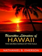 Unwritten Literature Of Hawaii: The Sacred Songs of the Hula by Nathaniel B. Emerson
