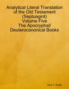 Analytical Literal Translation of the Old Testament (Septuagint) Volume Five: The Apocryphal/ Deuterocanonical Books by Gary F. Zeolla