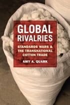 Global Rivalries: Standards Wars and the Transnational Cotton Trade by Amy A. Quark