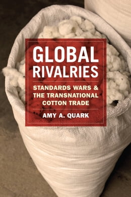 Book Global Rivalries: Standards Wars and the Transnational Cotton Trade by Amy A. Quark