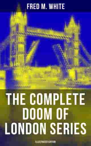 The Complete Doom of London Series (Illustrated Edition): The Four White Days, The Four Days' Night, The Dust of Death, A Bubble Burst, The Invisible Force & The River of Death by Fred M. White