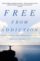 Free from Addiction: Facing Yourself and Embracing Recovery by Morteza Khaleghi, PhD