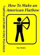 How To Make an American Flatbow by Roy Temple