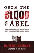 From the Blood of Abel: Humanity's Root Causes of Violence and the Bible's Theological-Anthropological Solution by Matthew J Distefano