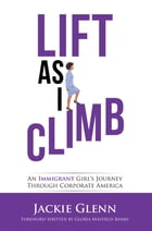 Lift as I Climb: An Immigrant Girl's Journey Through Corporate America by Jackie Glenn