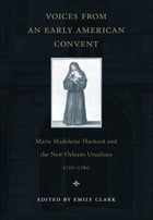 Voices from an Early American Convent: Marie Madeleine Hachard and the New Orleans Ursulines, 1727--1760 by Emily Clark