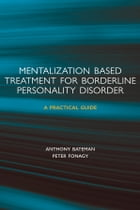 Mentalization-based Treatment for Borderline Personality Disorder: A Practical Guide by Anthony Bateman