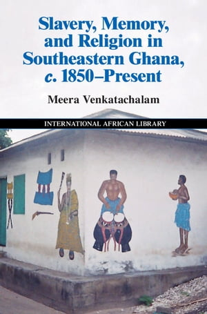 Slavery,  Memory and Religion in Southeastern Ghana,  c. 1850?Present