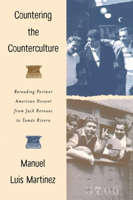 Book Countering The Counterculture: Rereading Postwar American Dissent from Jack Kerouac to Tomás Rivera by Martinez, Manuel Luis
