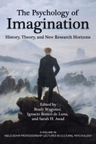 The Psychology of Imagination: History, Theory and New Research Horizons by Brady Wagoner