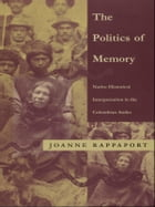 The Politics of Memory: Native Historical Interpretation in the Colombian Andes by Joanne Rappaport