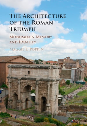 The Architecture of the Roman Triumph Monuments,  Memory,  and Identity