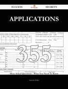 Applications 355 Success Secrets - 355 Most Asked Questions On Applications - What You Need To Know