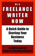 Be a Freelance Writer Now: A Quick Guide to Starting Your Business Today by Adria Laycraft