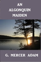 An Algonquin Maiden: A Romance of the Early Days of Upper Canada by G. Mercer Adam