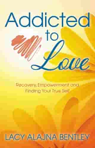 Addicted to Love: Recovery, Empowerment and Finding Your True Self