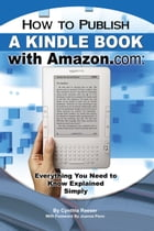 How to Publish a Kindle Book with Amazon.com: Everything You Need to Know Explained Simply by Cynthia Reeser