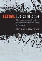 Lethal Decisions: The Unnecessary Deaths of Women and Children from HIV/AIDS by Arthur J. Ammann
