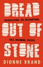Bread Out of Stone: Recollections, Sex, Recognitions, Race, Dreaming, Politics by Dionne Brand