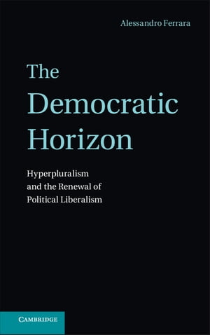 The Democratic Horizon Hyperpluralism and the Renewal of Political Liberalism