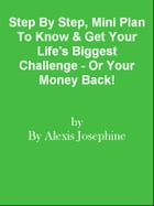 Step By Step, Mini Plan To Know & Get Your Life's Biggest Challenge - Or Your Money Back! by Editorial Team Of MPowerUniversity.com