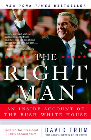 The Right Man: The Surprise Presidency of George W. Bush by David Frum