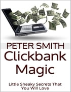 Clickbank Magic: Little Sneaky Secrets That You'll Will Love by Peter Smith