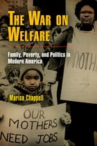 The War on Welfare: Family, Poverty, and Politics in Modern America by Marisa Chappell