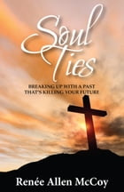 Soul Ties: Breaking Up with a Past That's Killing Your Future by Renee Allen McCoy