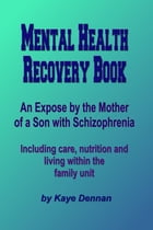 Mental Health Recovery Book: An expose by the mother of a son with schizophrenia including care, nutrition and living within the family unit