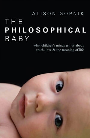 The Philosophical Baby What Children's Minds Tell Us about Truth, Love & the Meaning of Life