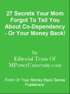 27 Secrets Your Mom Forgot To Tell You About Co-Dependency - Or Your Money Back! by Editorial Team Of MPowerUniversity.com