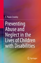Preventing Abuse and Neglect in the Lives of Children with Disabilities by E. Paula Crowley