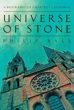 Book Universe of Stone: Chartres Cathedral and the Invention of the Gothic by Philip Ball