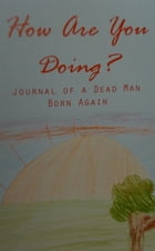 How Are You Doing?: Journal of a Dead Man Born Again by David Paul Garty