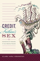 Credit, Fashion, Sex: Economies of Regard in Old Regime France by Clare Haru Crowston