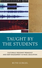 Taught by the Students: Culturally Relevant Pedagogy and Deep Engagement in Music Education by Ruth Gurgel