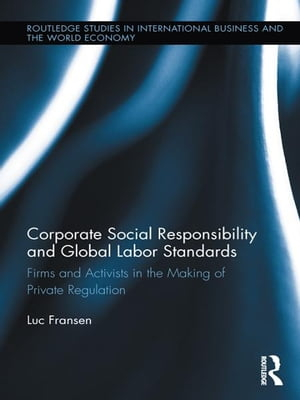 Corporate Social Responsibility and Global Labor Standards Firms and Activists in the Making of Private Regulation
