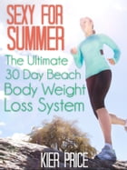 Sexy For Summer:: The Ultimate 30 Day Beach Body Weight Loss System by Kier Price