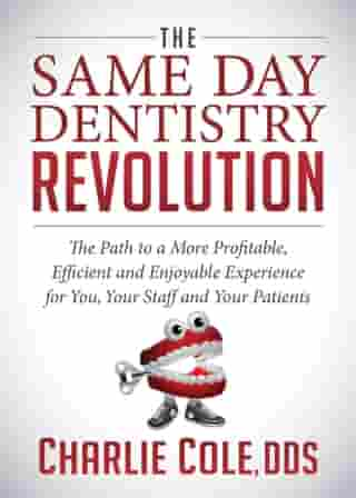 The Same Day Dentistry Revolution: The Path to a More Profitable, Efficient and Enjoyable Experience for You, Your Staff and Your Patients by Charlie Cole, DDS